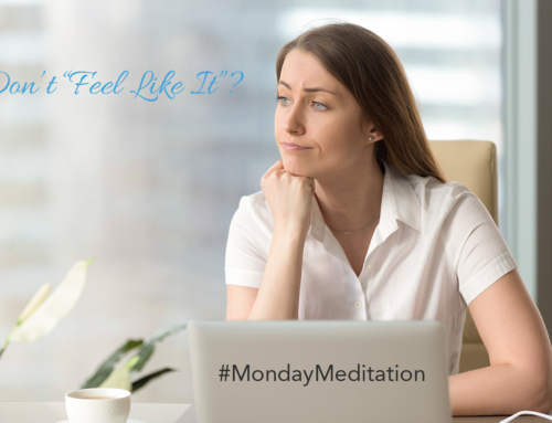 "I am Just Not ""Feeling It"" #MondayMeditation"